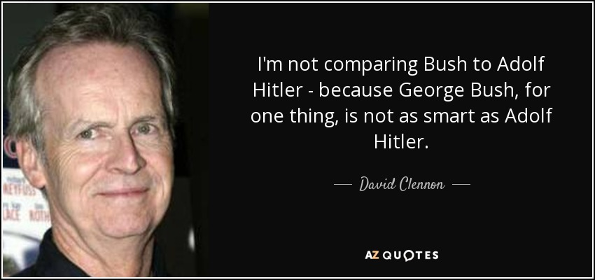 I'm not comparing Bush to Adolf Hitler - because George Bush, for one thing, is not as smart as Adolf Hitler. - David Clennon