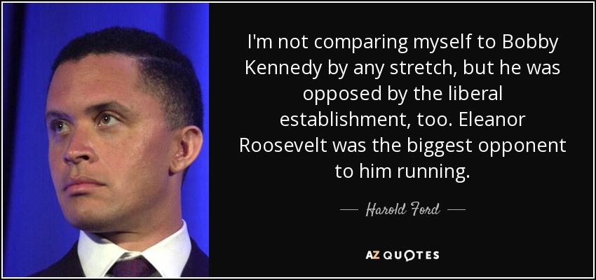 I'm not comparing myself to Bobby Kennedy by any stretch, but he was opposed by the liberal establishment, too. Eleanor Roosevelt was the biggest opponent to him running. - Harold Ford, Jr.