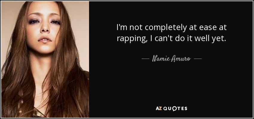 I'm not completely at ease at rapping, I can't do it well yet. - Namie Amuro