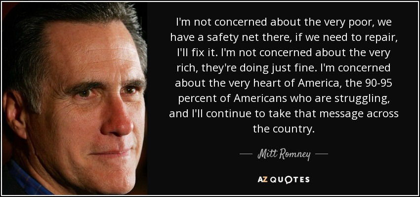 I'm not concerned about the very poor, we have a safety net there, if we need to repair, I'll fix it. I'm not concerned about the very rich, they're doing just fine. I'm concerned about the very heart of America, the 90-95 percent of Americans who are struggling, and I'll continue to take that message across the country. - Mitt Romney