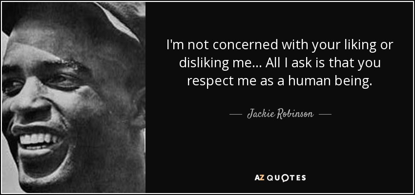 I'm not concerned with your liking or disliking me... All I ask is that you respect me as a human being. - Jackie Robinson