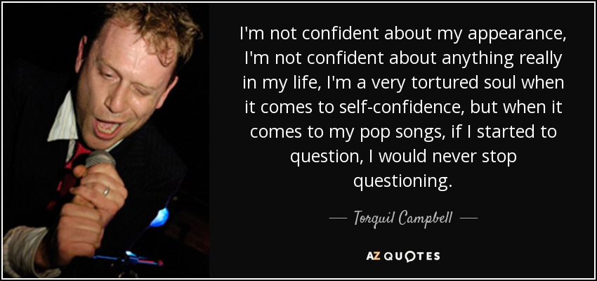 I'm not confident about my appearance, I'm not confident about anything really in my life, I'm a very tortured soul when it comes to self-confidence, but when it comes to my pop songs, if I started to question, I would never stop questioning. - Torquil Campbell