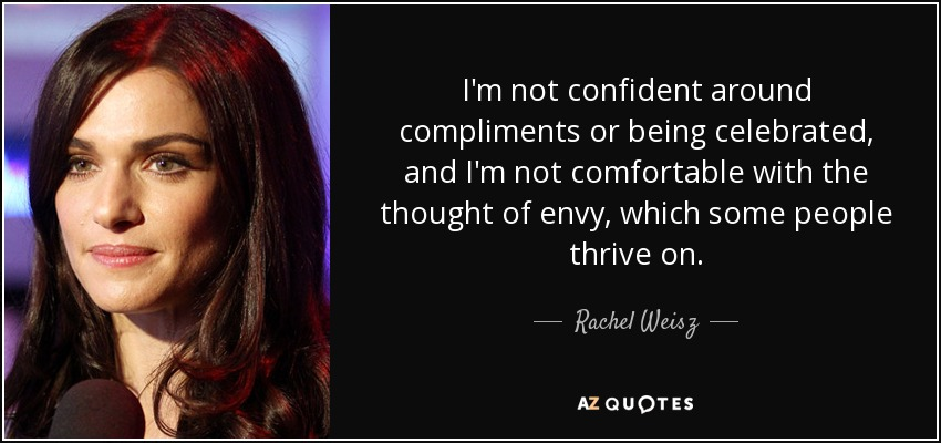 I'm not confident around compliments or being celebrated, and I'm not comfortable with the thought of envy, which some people thrive on. - Rachel Weisz