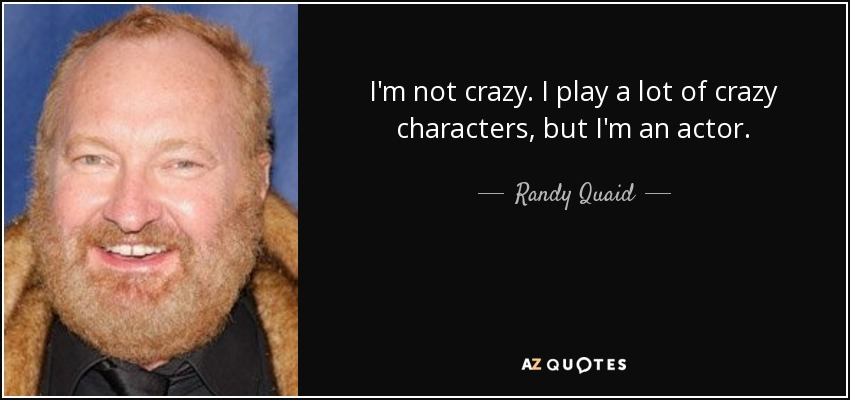 I'm not crazy. I play a lot of crazy characters, but I'm an actor. - Randy Quaid