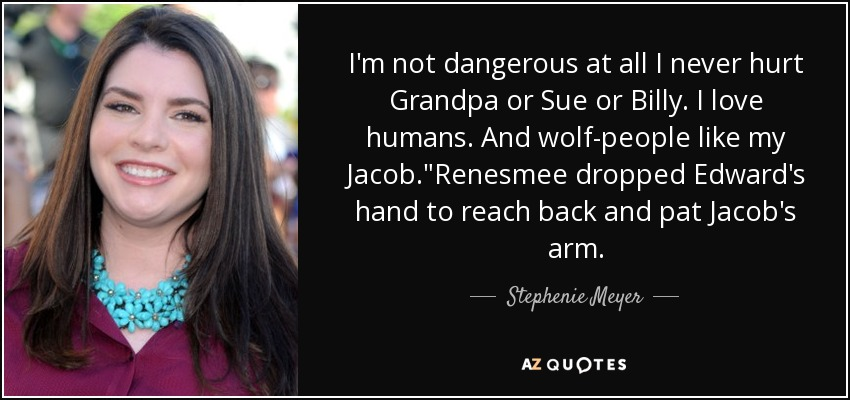 I'm not dangerous at all I never hurt Grandpa or Sue or Billy. I love humans. And wolf-people like my Jacob.