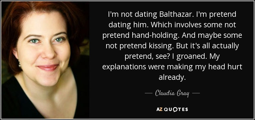 I'm not dating Balthazar. I'm pretend dating him. Which involves some not pretend hand-holding. And maybe some not pretend kissing. But it's all actually pretend, see? I groaned. My explanations were making my head hurt already. - Claudia Gray