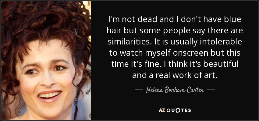 I'm not dead and I don't have blue hair but some people say there are similarities. It is usually intolerable to watch myself onscreen but this time it's fine. I think it's beautiful and a real work of art. - Helena Bonham Carter