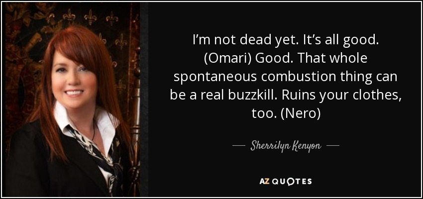 I'm not dead yet. It's all good. (Omari) Good. That whole spontaneous combustion thing can be a real buzzkill. Ruins your clothes, too. (Nero) - Sherrilyn Kenyon