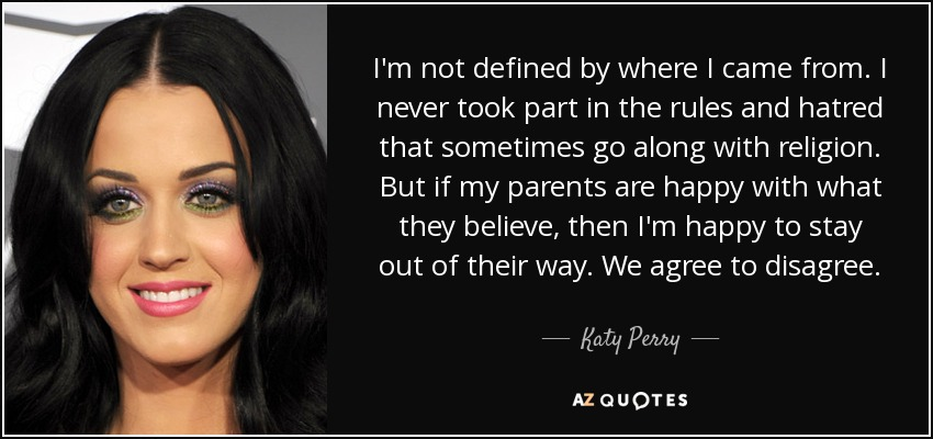 I'm not defined by where I came from. I never took part in the rules and hatred that sometimes go along with religion. But if my parents are happy with what they believe, then I'm happy to stay out of their way. We agree to disagree. - Katy Perry