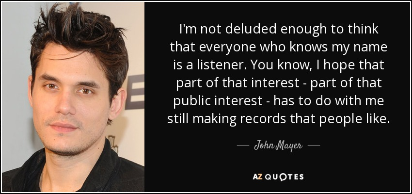 I'm not deluded enough to think that everyone who knows my name is a listener. You know, I hope that part of that interest - part of that public interest - has to do with me still making records that people like. - John Mayer