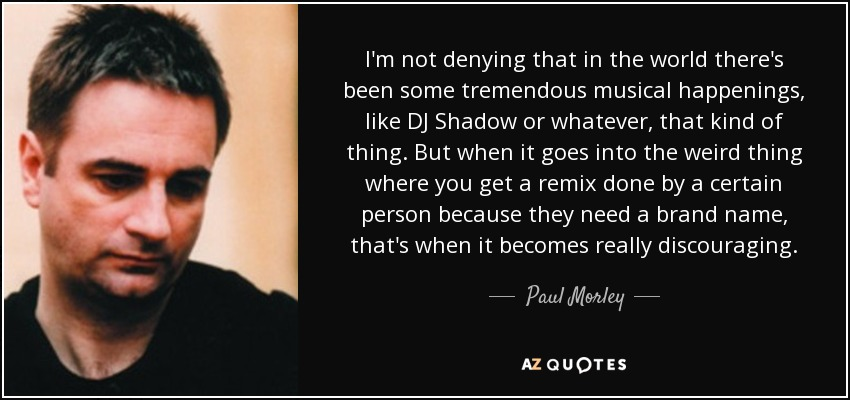 I'm not denying that in the world there's been some tremendous musical happenings, like DJ Shadow or whatever, that kind of thing. But when it goes into the weird thing where you get a remix done by a certain person because they need a brand name, that's when it becomes really discouraging. - Paul Morley