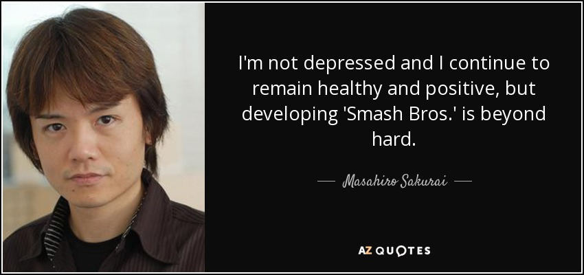 I'm not depressed and I continue to remain healthy and positive, but developing 'Smash Bros.' is beyond hard, - Masahiro Sakurai