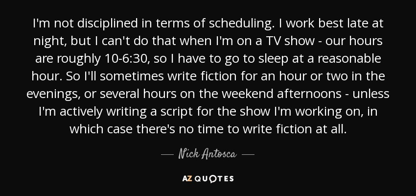 I'm not disciplined in terms of scheduling. I work best late at night, but I can't do that when I'm on a TV show - our hours are roughly 10-6:30, so I have to go to sleep at a reasonable hour. So I'll sometimes write fiction for an hour or two in the evenings, or several hours on the weekend afternoons - unless I'm actively writing a script for the show I'm working on, in which case there's no time to write fiction at all. - Nick Antosca