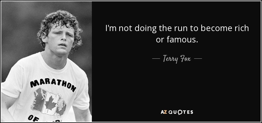 I'm not doing the run to become rich or famous. - Terry Fox