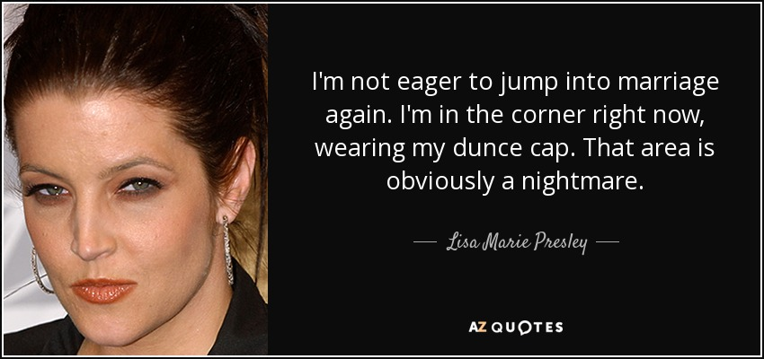 I'm not eager to jump into marriage again. I'm in the corner right now, wearing my dunce cap. That area is obviously a nightmare. - Lisa Marie Presley