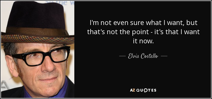 I'm not even sure what I want, but that's not the point - it's that I want it now. - Elvis Costello