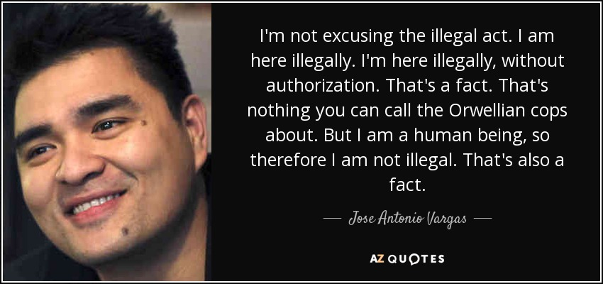 I'm not excusing the illegal act. I am here illegally. I'm here illegally, without authorization. That's a fact. That's nothing you can call the Orwellian cops about. But I am a human being, so therefore I am not illegal. That's also a fact. - Jose Antonio Vargas