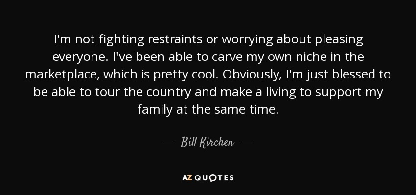 I'm not fighting restraints or worrying about pleasing everyone. I've been able to carve my own niche in the marketplace, which is pretty cool. Obviously, I'm just blessed to be able to tour the country and make a living to support my family at the same time. - Bill Kirchen
