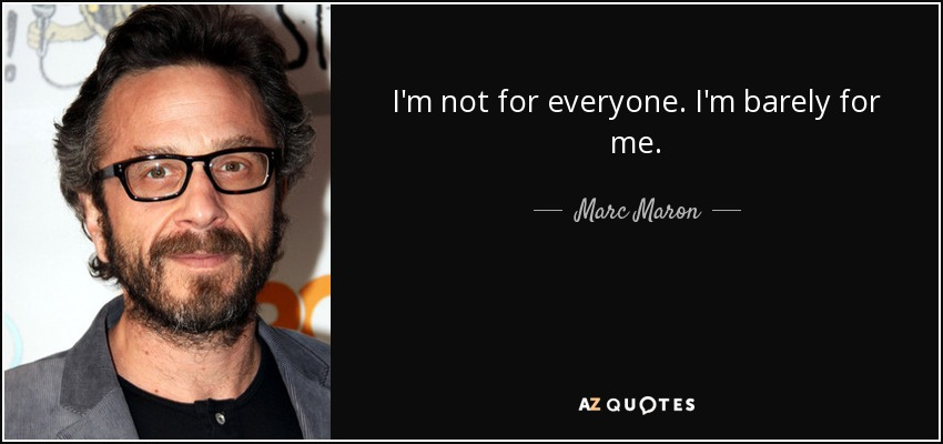 I'm not for everyone. I'm barely for me. - Marc Maron