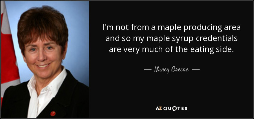 I'm not from a maple producing area and so my maple syrup credentials are very much of the eating side. - Nancy Greene