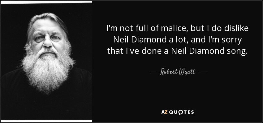 I'm not full of malice, but I do dislike Neil Diamond a lot, and I'm sorry that I've done a Neil Diamond song. - Robert Wyatt