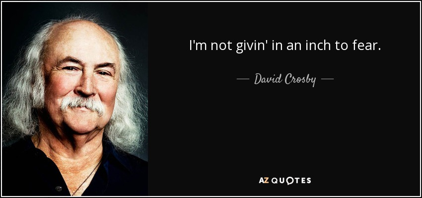 I'm not givin' in an inch to fear. - David Crosby