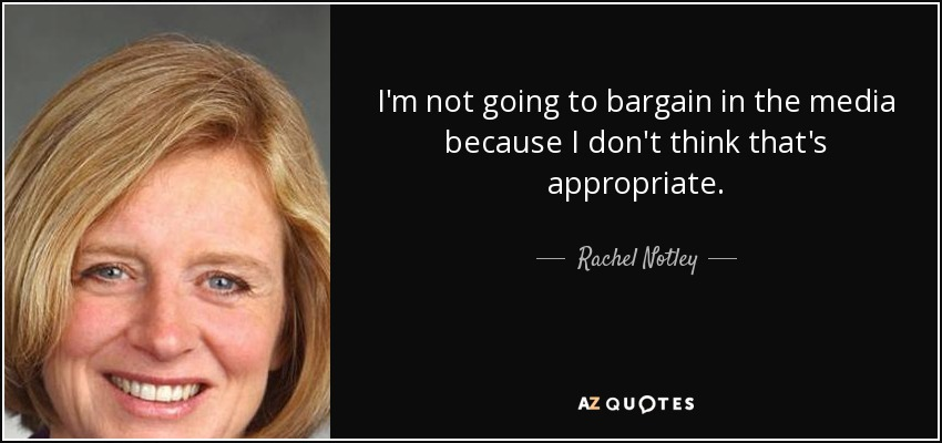 I'm not going to bargain in the media because I don't think that's appropriate. - Rachel Notley