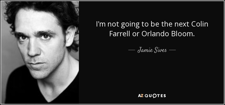 I'm not going to be the next Colin Farrell or Orlando Bloom. - Jamie Sives