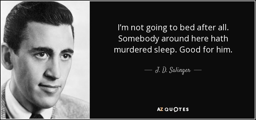 I'm not going to bed after all. Somebody around here hath murdered sleep. Good for him. - J. D. Salinger