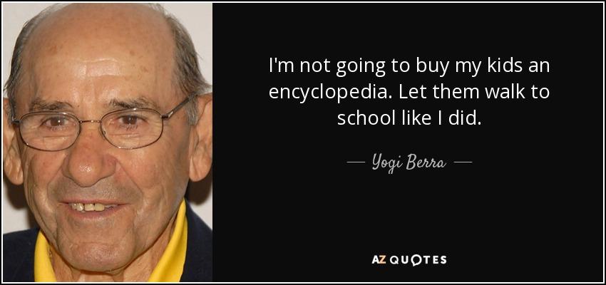 I'm not going to buy my kids an encyclopedia. Let them walk to school like I did. - Yogi Berra