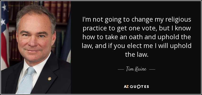 I'm not going to change my religious practice to get one vote, but I know how to take an oath and uphold the law, and if you elect me I will uphold the law. - Tim Kaine