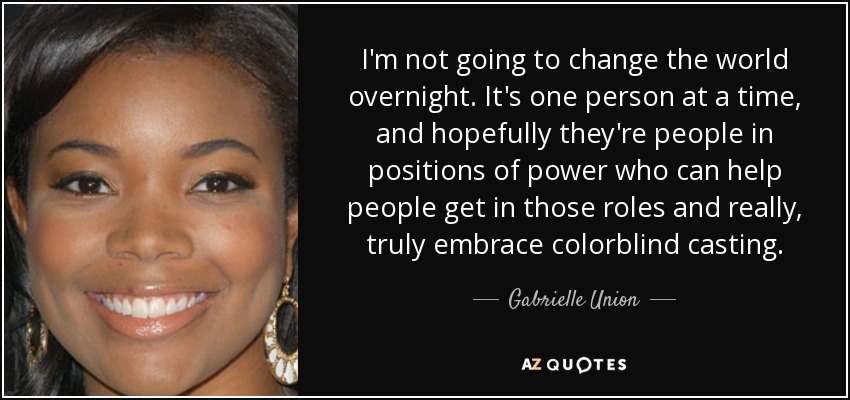 I'm not going to change the world overnight. It's one person at a time, and hopefully they're people in positions of power who can help people get in those roles and really, truly embrace colorblind casting. - Gabrielle Union