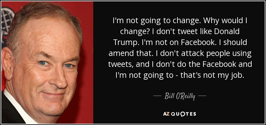 I'm not going to change. Why would I change? I don't tweet like Donald Trump. I'm not on Facebook. I should amend that. I don't attack people using tweets, and I don't do the Facebook and I'm not going to - that's not my job. - Bill O'Reilly