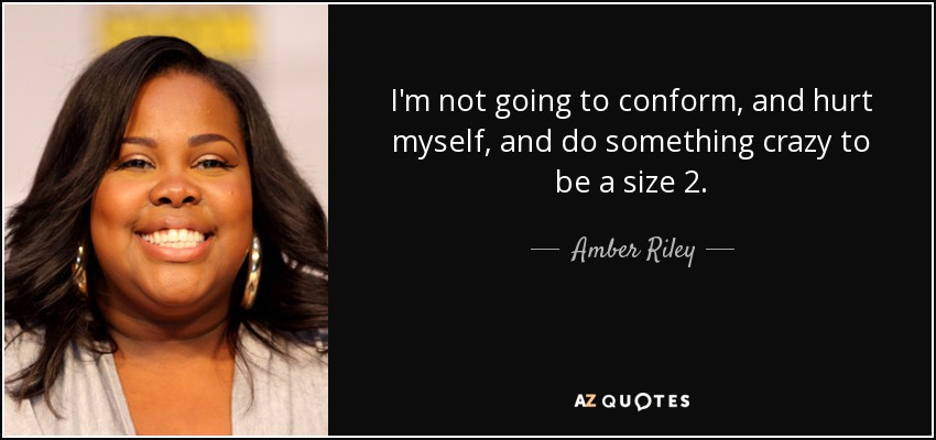 I'm not going to conform, and hurt myself, and do something crazy to be a size 2. - Amber Riley