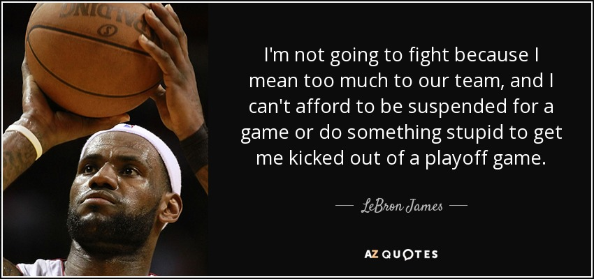 I'm not going to fight because I mean too much to our team, and I can't afford to be suspended for a game or do something stupid to get me kicked out of a playoff game. - LeBron James