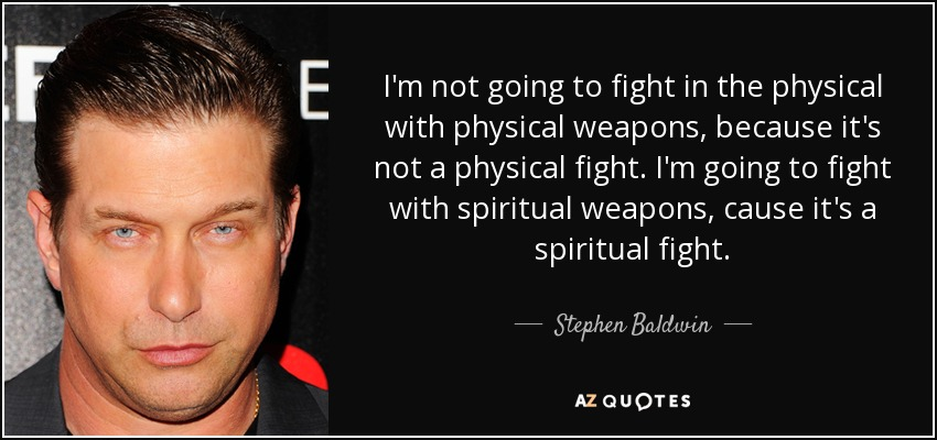 I'm not going to fight in the physical with physical weapons, because it's not a physical fight. I'm going to fight with spiritual weapons, cause it's a spiritual fight. - Stephen Baldwin