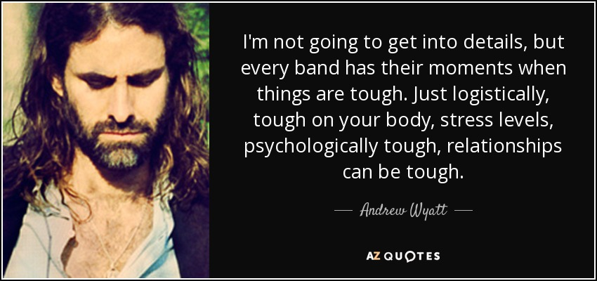 I'm not going to get into details, but every band has their moments when things are tough. Just logistically, tough on your body, stress levels, psychologically tough, relationships can be tough. - Andrew Wyatt