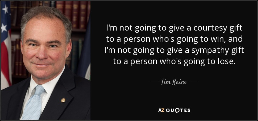 I'm not going to give a courtesy gift to a person who's going to win, and I'm not going to give a sympathy gift to a person who's going to lose. - Tim Kaine