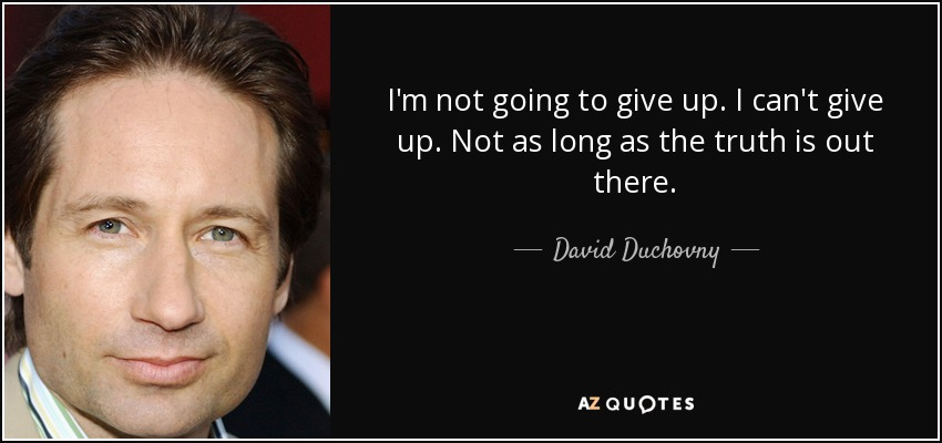 I'm not going to give up. I can't give up. Not as long as the truth is out there. - David Duchovny