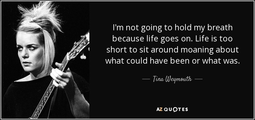 I'm not going to hold my breath because life goes on. Life is too short to sit around moaning about what could have been or what was. - Tina Weymouth