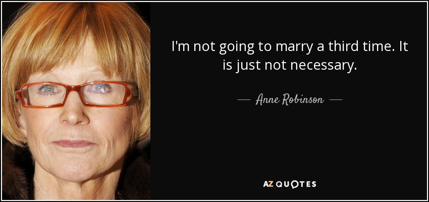 I'm not going to marry a third time. It is just not necessary. - Anne Robinson