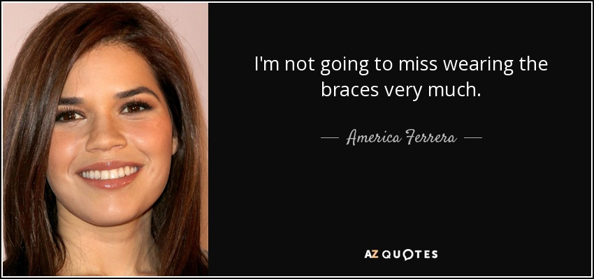 I'm not going to miss wearing the braces very much. - America Ferrera