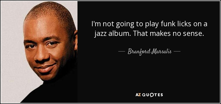 I'm not going to play funk licks on a jazz album. That makes no sense. - Branford Marsalis
