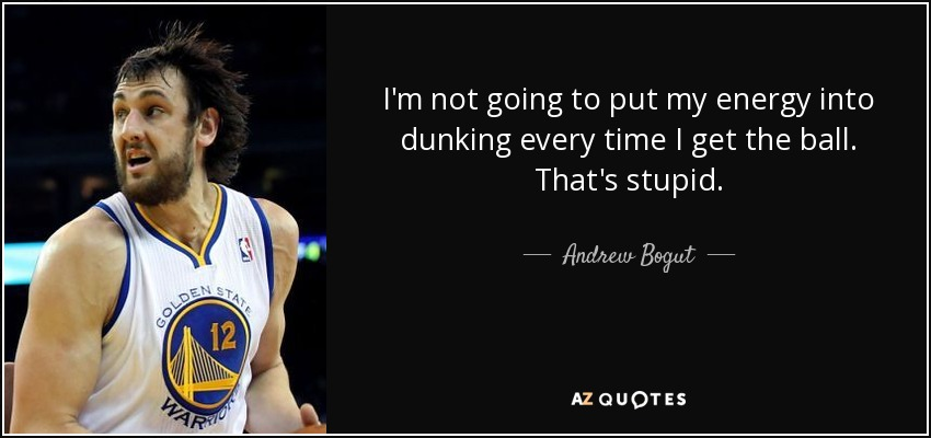 I'm not going to put my energy into dunking every time I get the ball. That's stupid. - Andrew Bogut