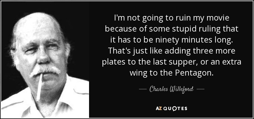 I'm not going to ruin my movie because of some stupid ruling that it has to be ninety minutes long. That's just like adding three more plates to the last supper, or an extra wing to the Pentagon. - Charles Willeford