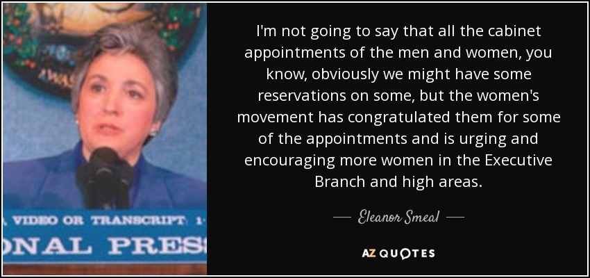 I'm not going to say that all the cabinet appointments of the men and women, you know, obviously we might have some reservations on some, but the women's movement has congratulated them for some of the appointments and is urging and encouraging more women in the Executive Branch and high areas. - Eleanor Smeal