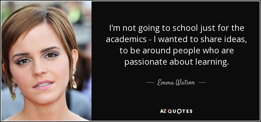I'm not going to school just for the academics - I wanted to share ideas, to be around people who are passionate about learning. - Emma Watson