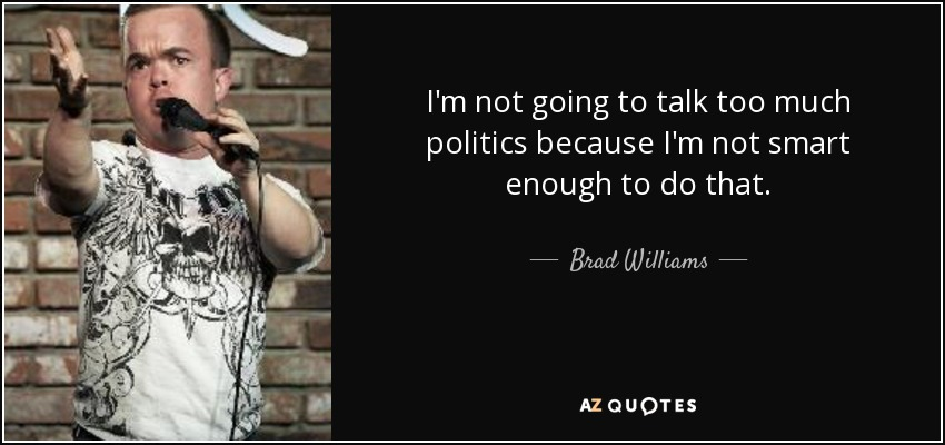 I'm not going to talk too much politics because I'm not smart enough to do that. - Brad Williams
