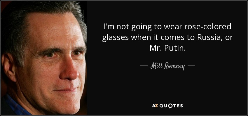 I'm not going to wear rose-colored glasses when it comes to Russia, or Mr. Putin. - Mitt Romney