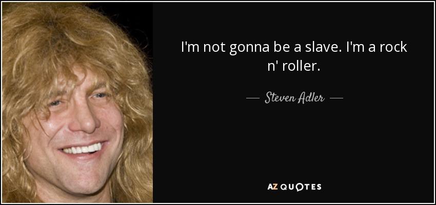I'm not gonna be a slave. I'm a rock n' roller. - Steven Adler